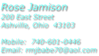 Rose Jamison 200 East Street Ashville, Ohio  43103  Mobile:  740-601-0446 Email: rmjbabe70@aol.com